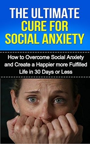 The Ultimate Cure for Social Anxiety: How to Overcome Social Anxiety and Create a Happier More Fulfilled Life in 30 Days or Less