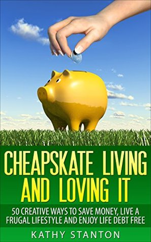 cheapskate living and loving it 50 creative ways to save money live a frugal lifestyle and. Black Bedroom Furniture Sets. Home Design Ideas