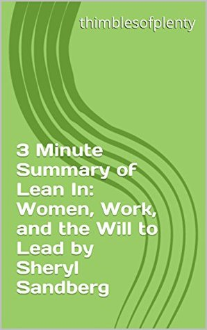 3 Minute Summary of Lean In: Women, Work, and the Will to Lead by Sheryl Sandberg (thimblesofplenty 3 Minute Business Book Summary Series 1)