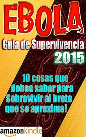 ÉBOLA: EBOLA GUÍA DE SUPERVIVENCIA 2015 - ¡10 cosas que debes saber para Sobrevivir al brote que se aproxima! (Ebola Survival Series by Steve King nº 3)