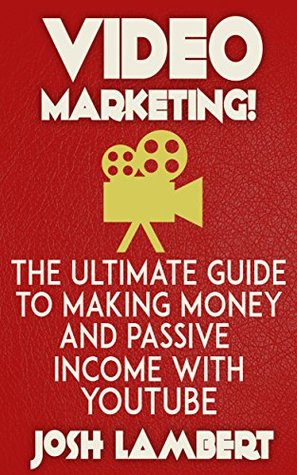 Youtube: Video Marketing - The Ultimate Guide to Making Money and Passive Income with Youtube