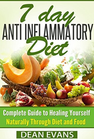 Anti Inflammatory Diet: The Complete 7 Day Anti Inflammatory Diet Guide To Heal Yourself Naturally Through Diet And Food