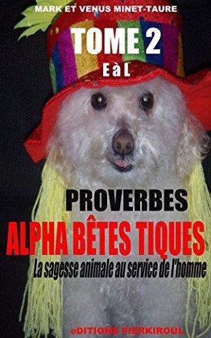 PROVERBES ALPHA BÊTES TIQUES... ET PUCES Tome 2 : de E à L: La sagesse animale au service de l'homme