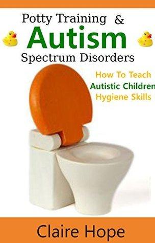 Potty Training: & Autism Spectrum Disorders: How to Teach Autistic Children Hygiene Skills (Autism Spectrum Disorders, ASD Books)