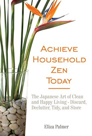 Achieve Household Zen Today: The Japanese Art of Clean and Happy Living - Discard, Declutter, Tidy, and Store