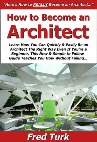How to Become an Architect: Learn How You Can Quickly & Easily Be an Architect The Right Way Even If You're a Beginner, This New & Simple to Follow Guide Teaches You How Without Failing