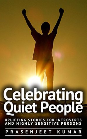 Celebrating Quiet People: Uplifting Stories for Introverts and Highly Sensitive Persons (Quiet Phoenix Book 0)