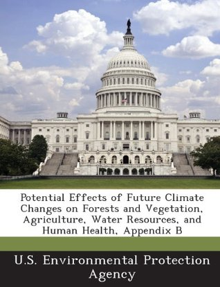 Potential Effects of Future Climate Changes on Forests and Vegetation, Agriculture, Water Resources, and Human Health, Appendix B