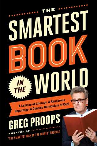 The Smartest Book in the World: A Lexicon of Literacy, A Rancorous Reportage, A Concise Curriculum of Cool
