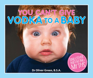You Can't Give Vodka to a Baby: And Other Parenting Myths