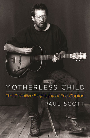 Motherless Child: The Definitive Biography of Eric Clapton