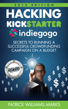 Hacking Kickstarter, Indiegogo: How to Raise Big Bucks in 30 Days: Secrets to Running a Successful Crowd Funding Campaign on a Budget