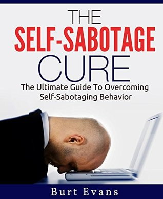 The Self-Sabotage Cure: The Ultimate Guide to Overcoming Self-Sabotaging Behavior