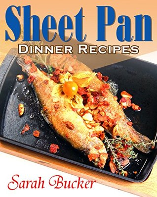 Sheet Pan Dinner Recipes Cookbook: One-Pan, Simple, Quick and Easy Sheet Pan Supper Recipes for Busy Families and for Beginners - Sheet Pan Recipes, Sheet Pan Cooking, Sheet Pan Cookbook
