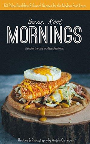 Bare Root Mornings: 50 Paleo Breakfast & Brunch Recipes for the Modern Food Lover