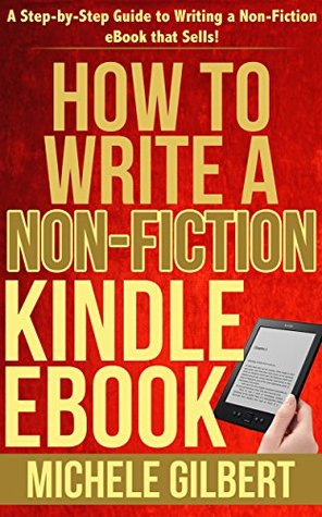 How to Write a Non-Fiction Kindle eBook: A Step-by-Step Guide to Writing a Non-Fiction eBook that Sells! (Kindle Success, KDP, Amazon Kindle, Ebook, How to)