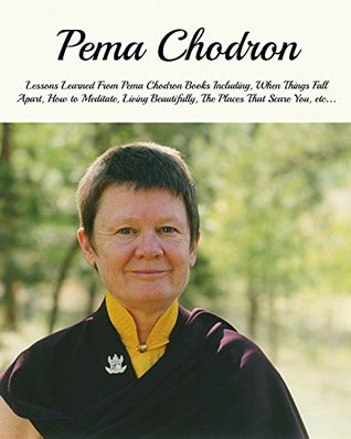 Pema Chodron: Lessons Learned From Pema Chodron Books Including, When Things Fall Apart, How to Meditate, Living Beautifully, The Places That Scare You, etc...