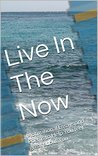 Live In The Now: Motivational Essays and Poems to Help You feel great about You