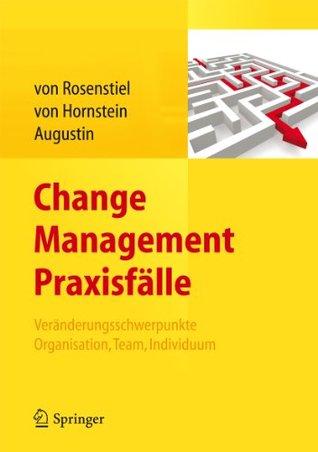 Change Management Praxisfälle: Veränderungsschwerpunkte Organisation, Team, Individuum