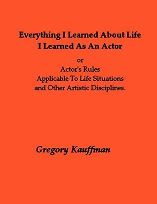 Everything I Learned About Life I Learned As An Actor: Actor's Rules Applicable To Life Situations and Other Artistic Disciplines.