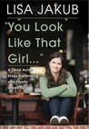 You Look Like That Girl by Lisa Jakub
