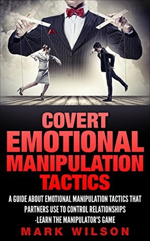 Covert Emotional Manipulation Tactics: A Guide about Emotional Manipulation Tactics that Partners Use to Control Relationships-Learn the manipulator's game