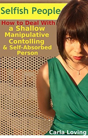 Selfish People: How to Deal With a Shallow, Manipulative, Controlling and Self-absorbed Person