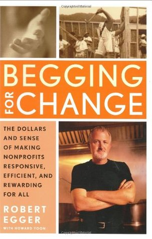 Ebook Begging for Change: The Dollars and Sense of Making Nonprofits Responsive, Efficient, and Rewarding for All by Robert Egger read!
