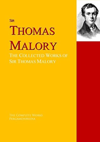 The Collected Works of Sir Thomas Malory: The Complete Works PergamonMedia
