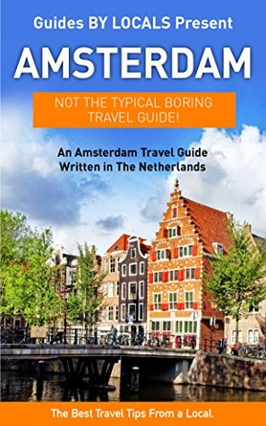 Amsterdam: By Locals - An Amsterdam Travel Guide Written In The Netherlands: The Best Travel Tips About Where to Go and What to See in Amsterdam, The Netherlands ... Travel to Amsterdam, Holland Travel Guide)