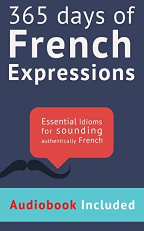 365 Days of French Expressions: Audiobook Edition: Learn one new French Expression per Day (with audiobook and exercises).