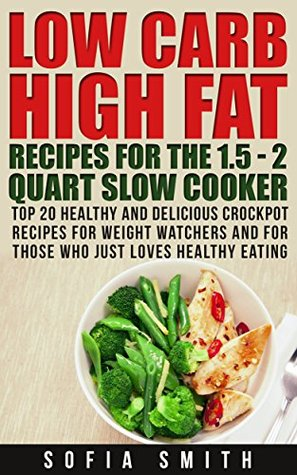 30 Low Carb High Fat Recipes for the 1.5 - 2 Quarts Slow Cooker. Healthy Crockpot Recipes for Weight Watchers: (high protein, low carb slow cooker cookbook, ... carb high fat cookbook, low carb high fat,)