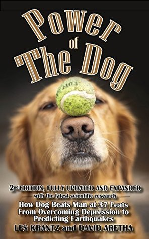 POWER OF THE DOG (2nd Edition, Fully Revised & Expanded): How Dog Beats Man at 37 Feats, From Overcoming Depression to Predicting Earthquakes (Dogs Book 1)
