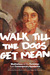Walk Till the Dogs Get Mean...