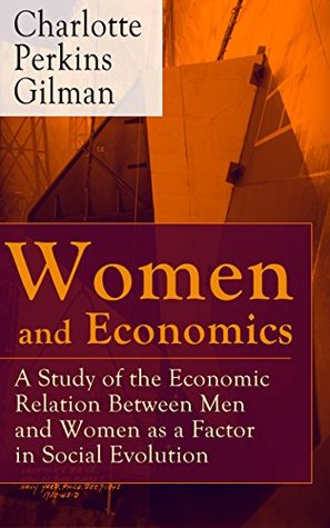 Women and Economics - A Study of the Economic Relation Between Men and Women as a Factor in Social Evolution: From the famous American writer, feminist, ... stories The Yellow Wallpaper and Herland