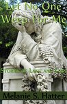 Let No One Weep for Me: Stories of Love and Loss