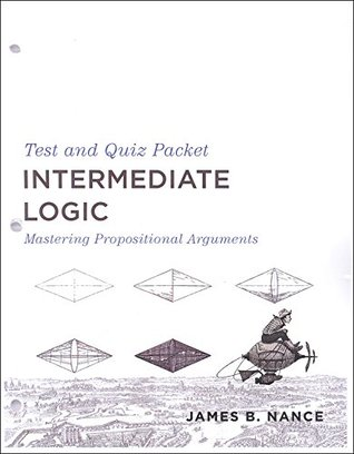 Intermediate Logic: Mastering Propositional Arguments Test and Quiz Packet (3rd ed.)