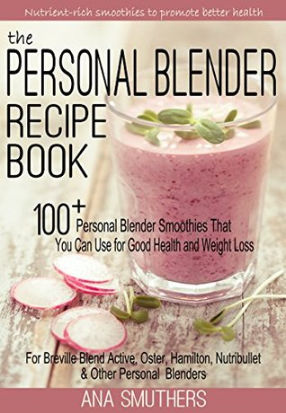 The Personal Blender Recipe Book: 100+ Personal Blender Smoothies That You Can Use for Good Health & Weight Loss - For Breville Blend Active, Oster, Hamilton, ... Nutribullet & Other Single Serve Blenders