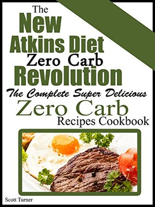 The New Atkins Diet Low Carb Revolution: The Complete Super Delicious Zero Carb Recipes Cookbook