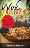 Wok Cookbooks for You: 50 Healthy Wok Recipes for Beginners (Wok, Asian Foods, Wok Recipes,Wok Cookbooks, Food Recipes,Wok Meal, Dinner Recipes) (Wok Cookbooks ... Healthy Wok Recipes for Beginners Book 1)