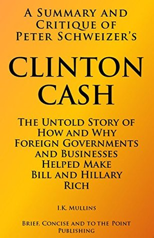 A Summary and Critique of Peter Schweizer's Clinton Cash: The Untold Story of How and Why Foreign Governments and Businesses Helped Make Bill and Hillary Rich