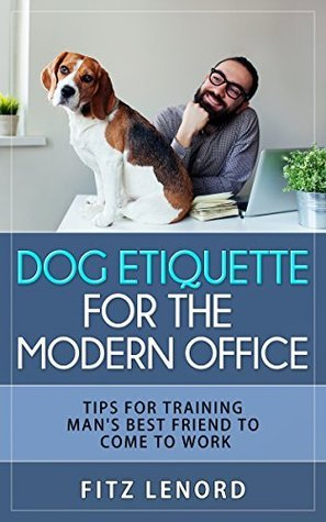Dog Etiquette For The Modern Office: Tips For Training Man's Best Friends To Come To Work (Dog Training, Puppy Training, Dog Training Guide Book 1)