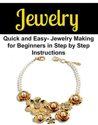 Jewelry: Quick and Easy Jewelry Making for Beginners in Step by Step Instructions