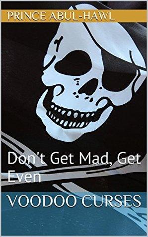 Voodoo Curses: Don't Get Mad, Get Even (The Dark Art Of Curses Book 1)