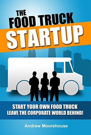 The Food Truck Startup - Start Your Own Food Truck - Leave the Corporate World Behind (Food Truck Startup Series)