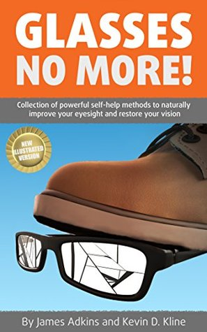 Glasses No More!: Collection of powerful self-help methods to naturally improve your eyesight and restore your vision [Illustrated version]