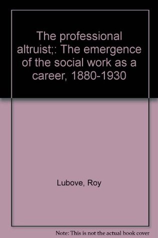 The Professional Altruist: The Emergence Of Social Work As A Career, 1880 1930