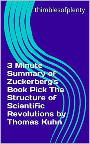 3 Minute Summary of Zuckerberg's Book Pick The Structure of Scientific Revolutions by Thomas Kuhn (thimblesofplenty 3 Minute Business Book Summary Series 1)