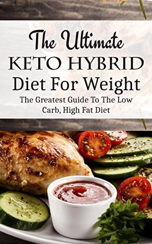 The Ultimate Keto Hybrid Diet For Weight Loss: The Greatest Guide To The Low Carb, High Fat Diet