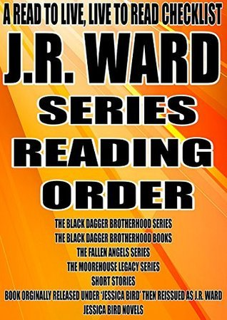 J.R. WARD: SERIES READING ORDER: A READ TO LIVE, LIVE TO READ [BLACK DAGGER BROTHERHOOD BLACK DAGGER BROTHERHOOD FALLEN ANGELS THE MOOREHOUSE LEGACY SHORT ... TO LIVE, LIVE TO READ CHECKLIST Book 11)